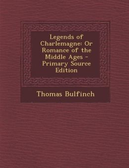Legends of Charlemagne: Or Romance of the Middle Ages - Primary Source Edition