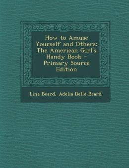How to Amuse Yourself and Others: The American Girl's Handy Book - Primary Source Edition