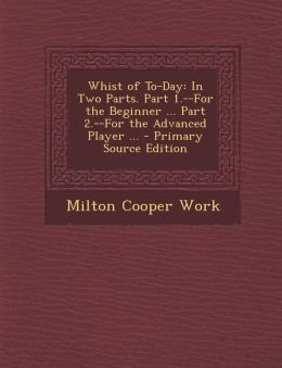 Whist of To-Day: In Two Parts. Part 1.--For the Beginner ... Part 2.--For the Advanced Player ...