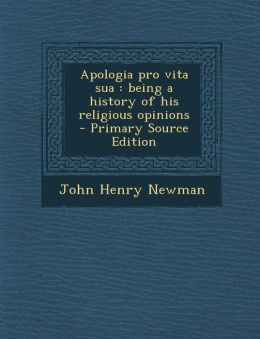 Apologia Pro Vita Sua: Being a History of His Religious Opinions
