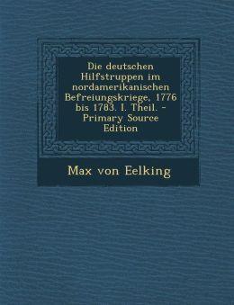 Die deutschen Hilfstruppen im nordamerikanischen Befreiungskriege, 1776 bis 1783. I. Theil.