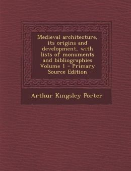 Medieval Architecture, Its Origins and Development, with Lists of Monuments and Bibliographies Volume 1