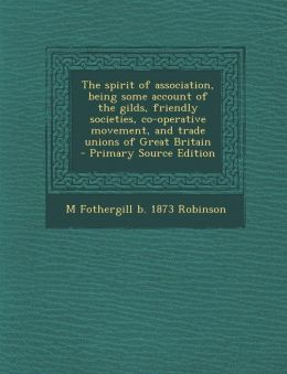 The spirit of association, being some account of the gilds, friendly societies, co-operative movement, and trade unions of Great Britain