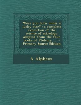 Were You Born Under a Lucky Star?: A Complete Exposition of the Science of Astrology Adapted from the Four Books of Ptolemy ... - Primary Source Editi