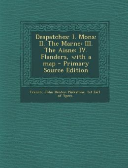 Despatches: I. Mons: II. the Marne: III. the Aisne: IV. Flanders, with a Map - Primary Source Edition