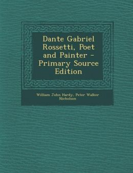 Dante Gabriel Rossetti, Poet and Painter - Primary Source Edition