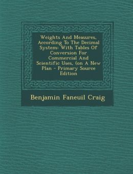 Weights and Measures, According to the Decimal System: With Tables of Conversion for Commercial and Scientific Uses, (on a New Plan - Primary Source E