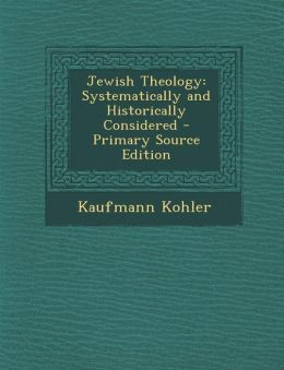 Jewish Theology: Systematically and Historically Considered