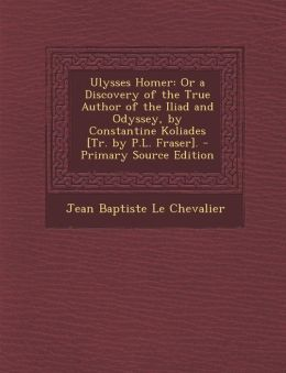 Ulysses Homer: Or a Discovery of the True Author of the Iliad and Odyssey, by Constantine Koliades [Tr. by P.L. Fraser]. - Primary So