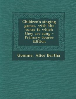 Children's singing games, with the tunes to which they are sung - Primary Source Edition