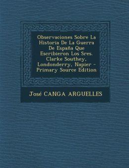 Observaciones Sobre La Historia De La Guerra De Espa a Que Escribieron Los Sres. Clarke Southey, Londonderry, Napier