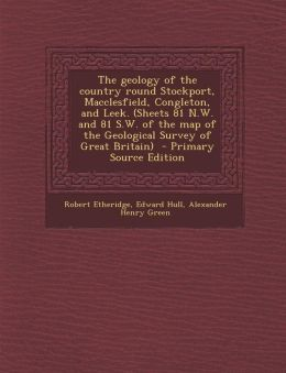 The Geology of the Country Round Stockport, Macclesfield, Congleton, and Leek. (Sheets 81 N.W. and 81 S.W. of the Map of the Geological Survey of Grea
