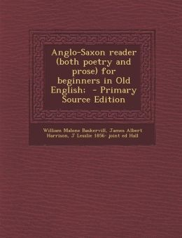 Anglo-Saxon reader (both poetry and prose) for beginners in Old English; - Primary Source Edition