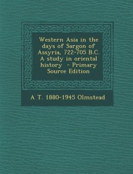 Western Asia in the days of Sargon of Assyria, 722-705 B.C. A study in oriental history - Primary Source Edition