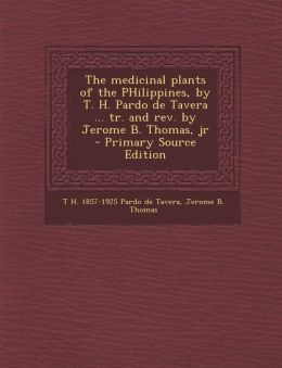 Medicinal Plants of the Philippines, by T. H. Pardo de Tavera ... Tr. and REV. by Jerome B. Thomas, Jr