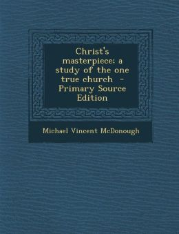 Christ's Masterpiece; A Study of the One True Church