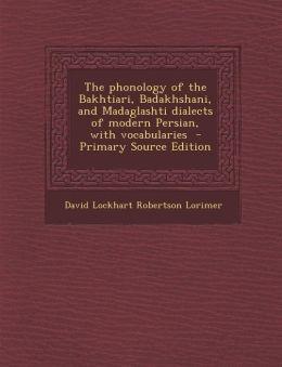 The Phonology of the Bakhtiari, Badakhshani, and Madaglashti Dialects of Modern Persian, with Vocabularies - Primary Source Edition