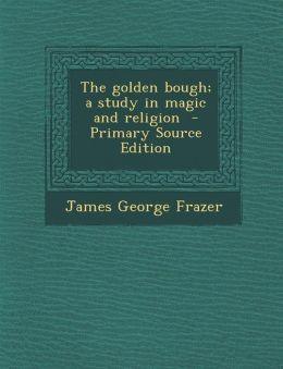 Golden Bough; A Study in Magic and Religion