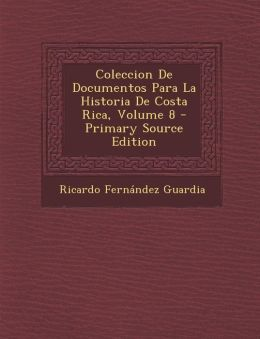 Coleccion de Documentos Para La Historia de Costa Rica, Volume 8 - Primary Source Edition