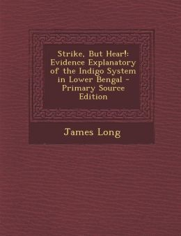 Strike, But Hear!: Evidence Explanatory of the Indigo System in Lower Bengal