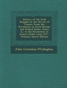 History of the Irish Brigades in the Service of France: From the Revolution in Great Britain and Ireland Under James II., to the Revolution in France
