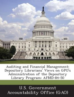 Auditing and Financial Management: Depository Librarians' Views on Gpo's Administration of the Depository Library Program: Afmd-84-50