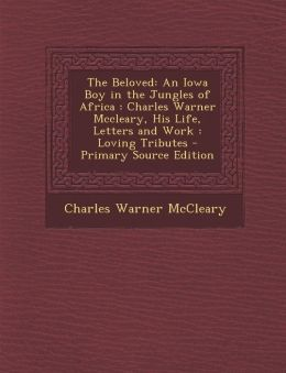 The Beloved: An Iowa Boy in the Jungles of Africa: Charles Warner McCleary, His Life, Letters and Work: Loving Tributes - Primary S