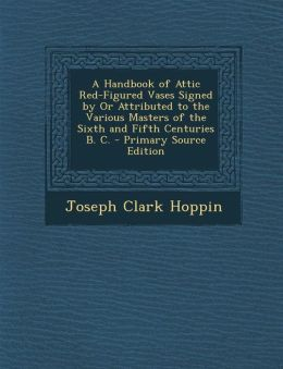 Handbook of Attic Red-Figured Vases Signed by or Attributed to the Various Masters of the Sixth and Fifth Centuries B. C.
