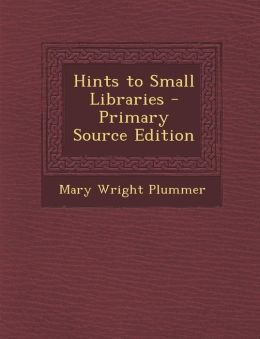 Hints to Small Libraries - Primary Source Edition