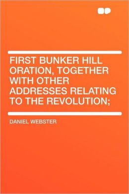 First Bunker Hill Oration, Together With Other Addresses Relating to the Revolution;