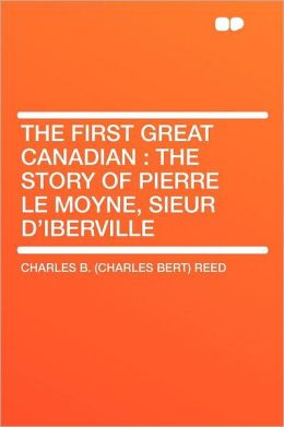 The First Great Canadian: the Story of Pierre Le Moyne, Sieur D'Iberville