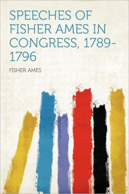 Speeches of Fisher Ames in Congress, 1789-1796