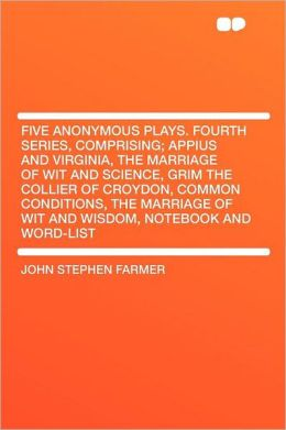 Five Anonymous Plays. Fourth Series, Comprising; Appius and Virginia, the Marriage of Wit and Science, Grim the Collier of Croydon, Common Conditions, the Marriage of Wit and Wisdom, Notebook and Word-list
