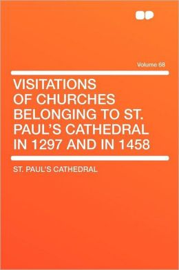 Visitations of Churches Belonging to St. Paul's Cathedral in 1297 and in 1458 Volume 68