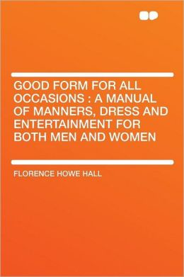 Good Form for All Occasions: a Manual of Manners, Dress and Entertainment for Both Men and Women