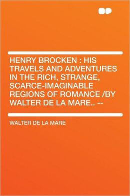 Henry Brocken: His Travels and Adventures in the Rich, Strange, Scarce-imaginable Regions of Romance /by Walter De La Mare.. --