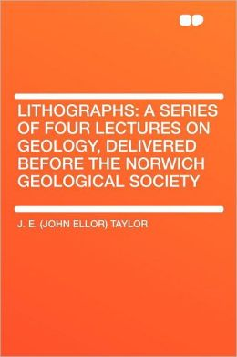 Lithographs: a Series of Four Lectures on Geology, Delivered Before the Norwich Geological Society