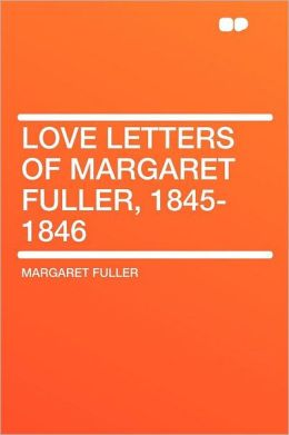Love Letters of Margaret Fuller, 1845-1846
