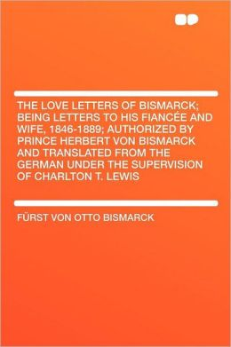 The Love Letters of Bismarck; Being Letters to His Fianc e and Wife, 1846-1889; Authorized by Prince Herbert Von Bismarck and Translated From the German Under the Supervision of Charlton T. Lewis