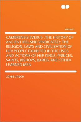 Cambrensis Everus: the History of Ancient Ireland Vindicated : the Religion, Laws and Civilization of Her People Exhibited in the Lives and Actions of Her Kings, Princes, Saints, Bishops, Bards, and Other Learned Men Volume 1