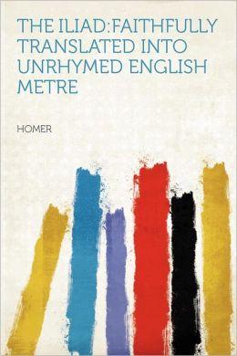 The Iliad: faithfully Translated Into Unrhymed English Metre