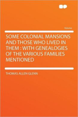 Some Colonial Mansions and Those Who Lived in Them: With Genealogies of the Various Families Mentioned