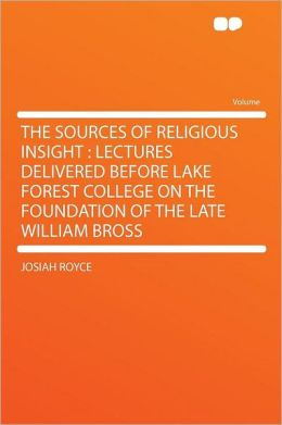 The Sources of Religious Insight: Lectures Delivered Before Lake Forest College on the Foundation of the Late William Bross