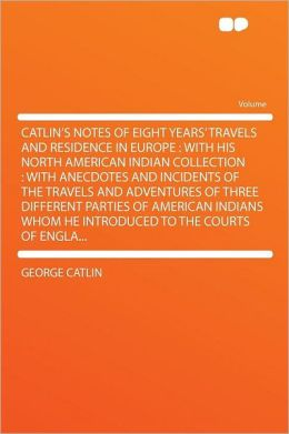 Catlin's Notes of Eight Years' Travels and Residence in Europe: With His North American Indian Collection: With Anecdotes and Incidents of the Travels