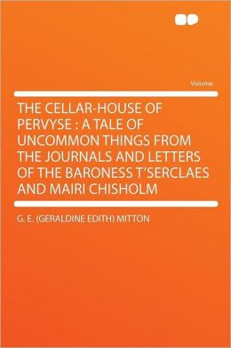 The Cellar-House of Pervyse: A Tale of Uncommon Things from the Journals and Letters of the Baroness T'Serclaes and Mairi Chisholm
