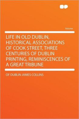 Life in Old Dublin, Historical Associations of Cook Street, Three Centuries of Dublin Printing, Reminiscences of a Great Tribune
