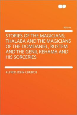 Stories of the Magicians; Thalaba and the Magicians of the Domdaniel, Rustem and the Genii, Kehama and His Sorceries