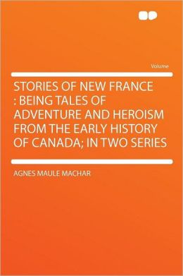 Stories of New France: Being Tales of Adventure and Heroism From the Early History of Canada; in Two Series