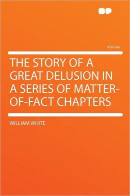 The Story of a Great Delusion in a Series of Matter-of-fact Chapters