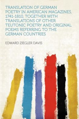 Translation of German Poetry in American Magazines, 1741-1810, Together With Translations of Other Teutonic Poetry and Original Poems Referring to the German Countries